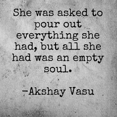 She was asked to pour out everything she had, but all she had was an empty soul.  -Akshay Vasu