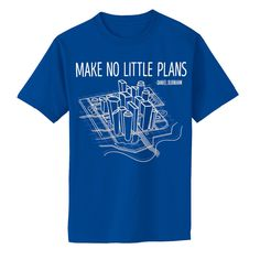 "Make a big impact by wearing this ""Make No Little Plans"" t-shirt which quotes legendary turn-of-the-century architect and urban planner Daniel H. Burnham."