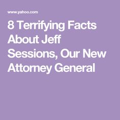 8 Terrifying Facts About Jeff Sessions, Our New Attorney General