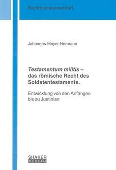 """""""Testamentum militis"""" – das römische Recht des Soldatentestaments : Entwicklung von den Anfängen bis zu Justinian / Johannes Meyer-Hermann. - 2012"""