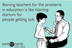 Blaming teachers for the problems in education is like blaming doctors because people get sick.