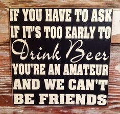 If You Have To Ask If It's Too Early To Drink Beer, You're An Amateur And We Can't Be Friends. Funny Beer Wood Sign