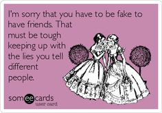 I'm sorry that you have to be fake to have friends. That must be tough keeping up with the lies you tell different people.