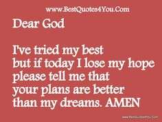 Dear God ♥  I've tried my best but if today I lose my hope please tell me that your plans are better than my dreams. AMEN