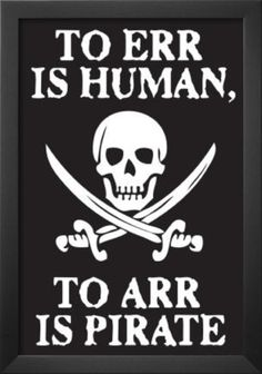 To Err Is Human To Arr Is Pirate   haha. pirates rock.