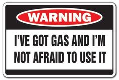 "GOT GAS NOT AFRAID TO USE IT Warning Sign farter fart by ZANYSIGNS. $8.99. The Ultimate Gag Gift!. Proudly Manufactured in the U.S.A.. Top Quality Sign. Brand New Sign: 8"" x 12"". This is a brand new 12"" tall and 8"" wide sign. Our novelty signs are made from outdoor durable plastic with professional grade vinyl graphics. These signs will never rust or fade, perfect inside or out (5 years outdoors)! The sign has round corners and pre-drilled holes for easy mounting. Th..."