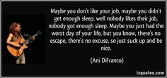 Maybe you don't like your job, maybe you didn't get enough sleep, well nobody likes their job, nobody got enough sleep. Maybe you just had the worst day of your life, but you know, there's no escape, there's no excuse, so just suck up and be nice.