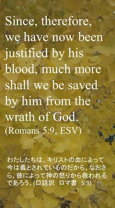 Since, therefore, we have now been justified by his blood, much more shall we be savedby him from the wrath of God.(Romans 5:9, ESV)わたしたちは、キリストの血によって今は義とされているのだから、なおさら、彼によって神の怒りから救われるであろう。(口語訳 ロマ書 5:9)