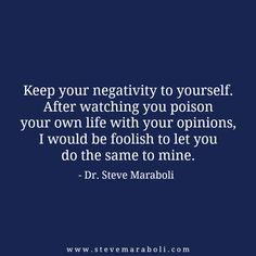 """Keep your negativity to yourself. After watching you poison your own life with your opinions, I would be foolish to let you do the same to mine."" - Steve Maraboli #quote"