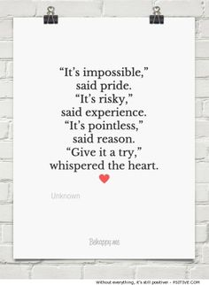 """It's impossible,"" said pride. ""It's risky,"" said experience. ""It's pointless,"" said reason. ""Give it a try,"" whispered the heart. ~ motivational quote by Unknown - More @ Psitive.com"