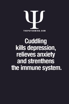 cuddling kills depression, relieves anxiety and strengthens the immune system.