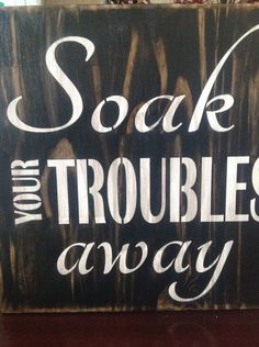 Soak Your Troubles Away, wood primitive bathroom signs, Hot tub, spa, bath time,  bath time, wash, wall decor, tub signs, gift ideas, tub by djantle on Etsy https://www.etsy.com/listing/254518736/soak-your-troubles-away-wood-primitive