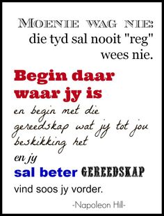 Begin daar waar jy is en begin met die gereedskap wat jy tot jou beskikking het en jy sal beter gereedskap vind soos jy vorder. Biblical Quotes, Meaningful Quotes, Bible Verses, The Words, Best Quotes, Love Quotes, Inspirational Quotes, Quotable Quotes, Qoutes