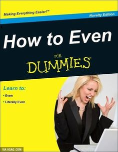 """""""I can't even..! I literally can not even!"""" How to Even for Dummies"""