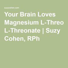 Your Brain Loves Magnesium L-Threonate | Suzy Cohen, RPh