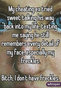 My cheating ex tried sweet talking his way back into my life, texting me saying he still remembers every detail of my face, especially my freckles. Bitch, I dont have freckles.