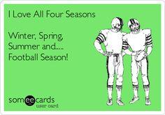 I Love All Four Seasons Winter, Spring, Summer and..... Football Season! | Sports Ecard | someecards.com