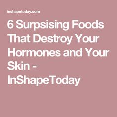 6 Surpsising Foods That Destroy Your Hormones and Your Skin - InShapeToday