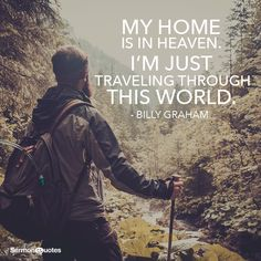 My home is in Heaven. I am just traveling through this world. - Billy Graham