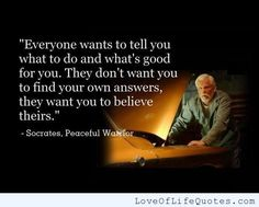 Everyone wants to tell you what to do and what's good for you. They don't want you to find your own answers, they want you to believe theirs ~ Socrates, Peaceful Warrior Peaceful Warrior Quotes, Peaceful Quotes, Movie Quotes, Life Quotes, Path Quotes, Guy Quotes, Motivation Quotes, Socrates Quotes, Quotable Quotes