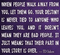 When people walk away from you, let them go. your destiny is never tied to anyone who leaves you, and it doesn't mean they are bad people. it just means that their part in your story is over. Tell The Lord Thank YOU!