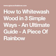 How to Whitewash Wood in 3 Simple Ways - An Ultimate Guide - A Piece Of Rainbow