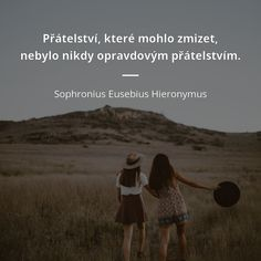 Přátelství, které mohlo zmizet, nebylo nikdy opravdovým přátelstvím. - Sophronius Eusebius Hieronymus #přátelství Carpe Diem, Motto, Bff, Friendship, Motivation, Love, Words, Memes, Quotes