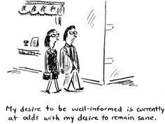 """""""My desire to be well-informed is currently at odds with my desire to remain sane."""""""