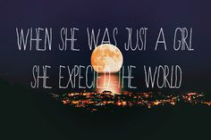 when she was just a girl, she expected the world <3