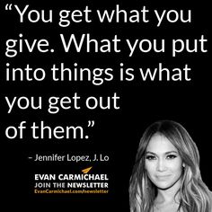 """You get what you give. What you put into things is what you get out of them."" – Jennifer Lopez #Believe            - http://www.evancarmichael.com/blog/2015/01/01/get-give-put-things-get-jennifer-lopez-believe-2/"