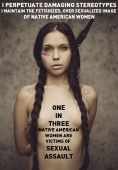 I PERPETUATE DAMAGING STEREOTYPES    I maintain the fetishized, over-sexualized image of Native American women  One in THREE Native American women are victims of SEXUAL ASSAULT