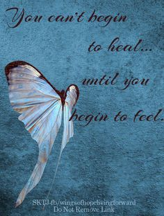 You can't begin to heal, until you begin to feel.