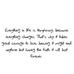 Everything in life is temporary because everything  changes.  That's why it takes great courage to love, knowing it might end anytime but having the faith it will last forever. Except God of course...He lasts forever!