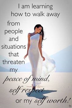 I am learning how to walk away from people and situations that threaten my peace of mind, self respect or my self worth