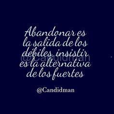 Abandonar es la salida de los débiles insistir es la alternativa de los fuertes.  @Candidman #Frases #Candidman #Reflexion @candidman