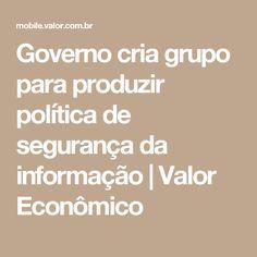 Governo cria grupo para produzir política de segurança da informação | Valor Econômico