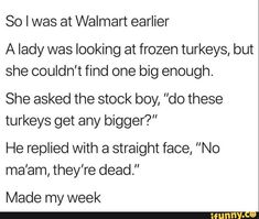"So I was at Walmart earlier A lady was looking at frozen turkeys, but she couldn't find one big enough. She asked the stock boy, ""do these turkeys get any bigger?"" He replied with a straight face, ""No ma'am, they're dead."" Made my week - iFunny :) Cute Relationship Goals, Cute Relationships, Funny Laugh, Hilarious, Funny Shit, Funny Stuff, Funny Frozen Memes, Frozen Turkey, Funny Conversations"