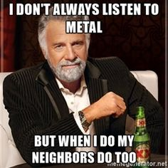 The Most Interesting Man In The World - i don't always listen to metal but when i do my neighbors do too