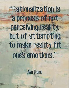 Ayn Rand.   Truth. I have always said when we find ourselves rationalizing something we have our answers right then n there that it is not what we should be doing