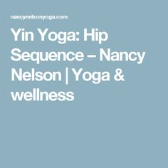 Yin Yoga: Hip Sequence – Nancy Nelson | Yoga & wellness