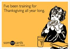 I've been training for Thanksgiving all year long.
