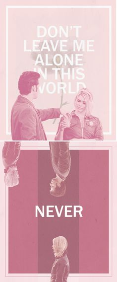 The Doctor + Rose Tyler: Don't leave me alone in this world. Never. #doctorwho