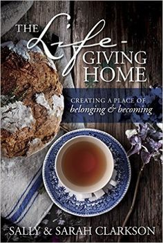 The Lifegiving Home: Creating a Place of Belonging and Becoming: Sally Clarkson, Sarah Clarkson: 9781496403377: Amazon.com: Books