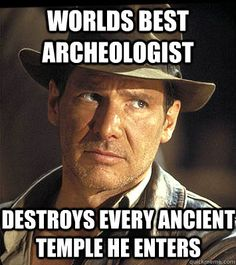Archeology:  You're doing it wrong, Dr. Jones.  (But he looks good doing it)