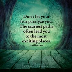 Don't let fear paralyze you. The scariest paths often lead you to the most exciting places.