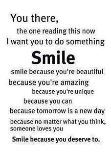 Smile because you're beautiful, amazing, unique Smile becuase you can. Smile because tomorrow is a new day and someone loves you. Mostly, Smile because you deserve to. Life Quotes Love, Smile Quotes, Woman Quotes, Great Quotes, Quotes To Live By, Super Quotes, Quotes Women, Awesome Quotes, Happy Quotes