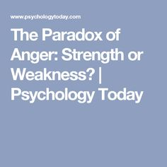 The Paradox of Anger: Strength or Weakness? | Psychology Today