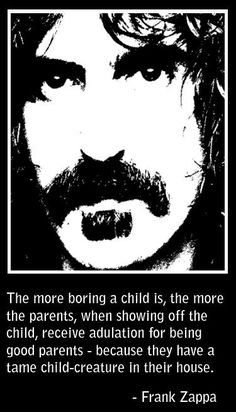 Let's raise something other than tame child-creatures! - Frank Zappa quote