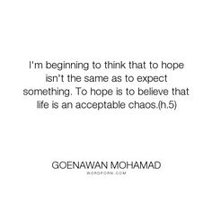 "Goenawan Mohamad - ""I'm beginning to think that to hope isn't the same as to expect something. To hope. Who People, Endless Love, Unconditional Love, Philosophy, Poems, Believe, Knowledge, Inspirational Quotes, Wisdom"