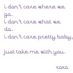 i don't care where we go, i don't care what we do...i don't care, pretty baby, just take me with you. - Prince